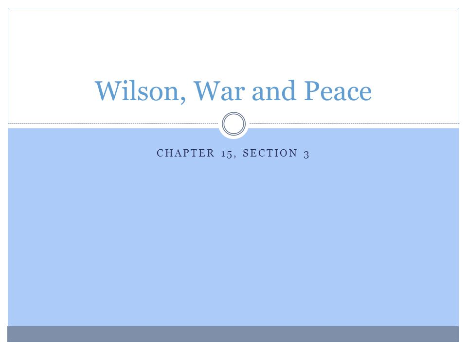 CHAPTER 15, SECTION 3 Wilson, War and Peace