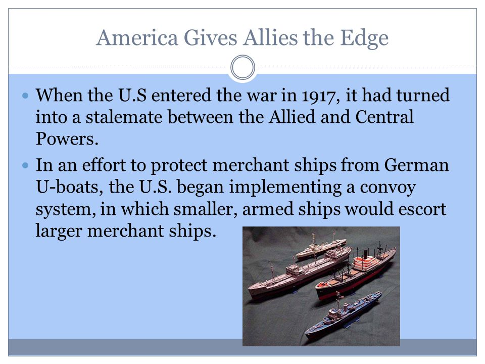 America Gives Allies the Edge When the U.S entered the war in 1917, it had turned into a stalemate between the Allied and Central Powers. In an effort