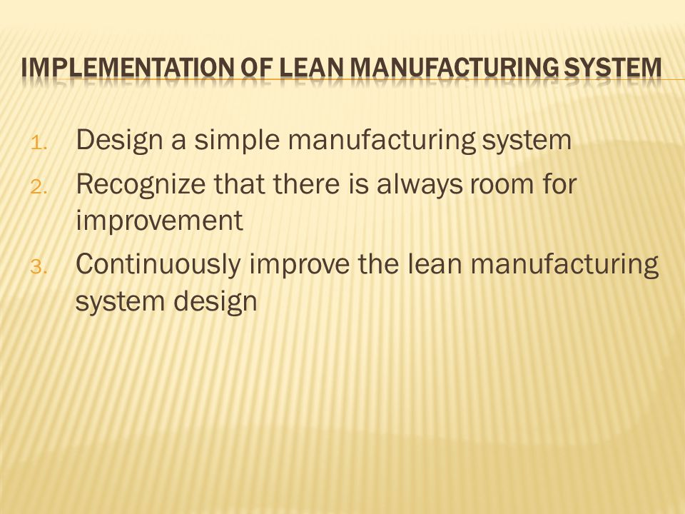 1. Design a simple manufacturing system 2. Recognize that there is always room for improvement 3.