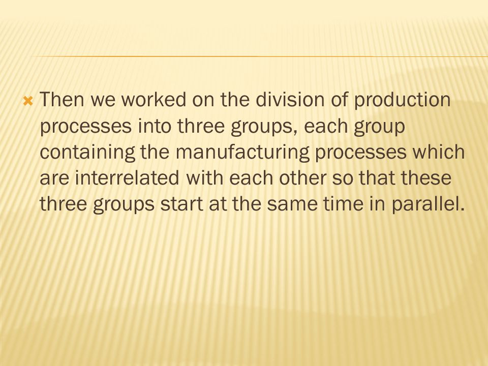  Then we worked on the division of production processes into three groups, each group containing the manufacturing processes which are interrelated with each other so that these three groups start at the same time in parallel.