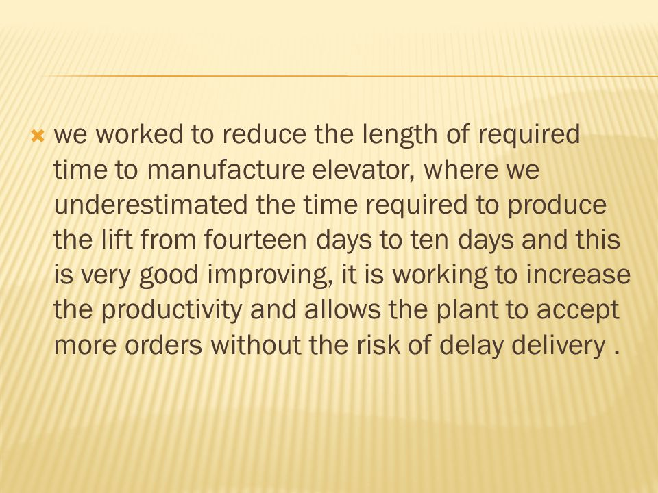  we worked to reduce the length of required time to manufacture elevator, where we underestimated the time required to produce the lift from fourteen days to ten days and this is very good improving, it is working to increase the productivity and allows the plant to accept more orders without the risk of delay delivery.