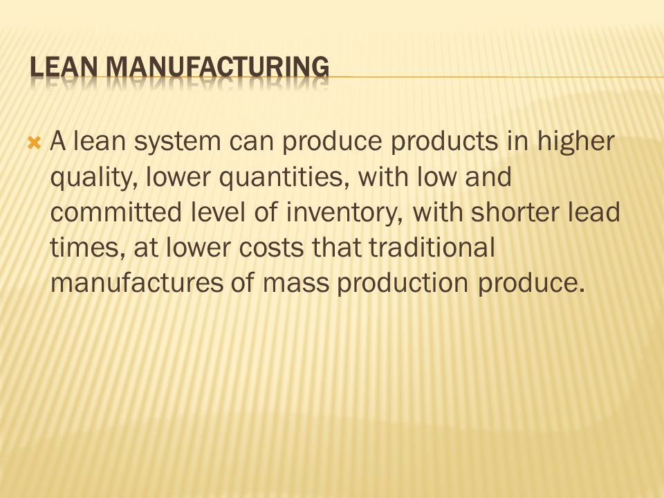  A lean system can produce products in higher quality, lower quantities, with low and committed level of inventory, with shorter lead times, at lower costs that traditional manufactures of mass production produce.