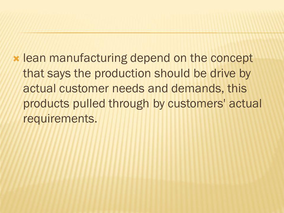  lean manufacturing depend on the concept that says the production should be drive by actual customer needs and demands, this products pulled through by customers actual requirements.