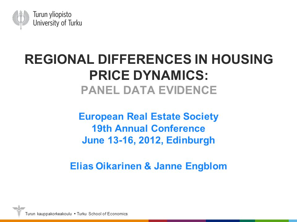Turun kauppakorkeakoulu  Turku School of Economics REGIONAL DIFFERENCES IN HOUSING PRICE DYNAMICS: PANEL DATA EVIDENCE European Real Estate Society 19th Annual Conference June 13-16, 2012, Edinburgh Elias Oikarinen & Janne Engblom