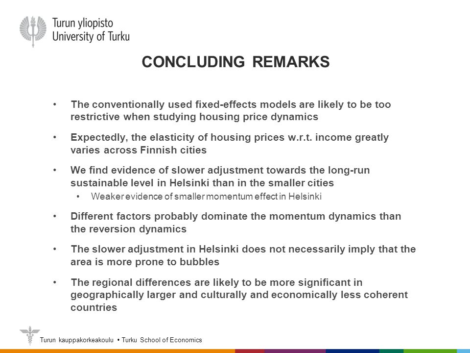 Turun kauppakorkeakoulu  Turku School of Economics CONCLUDING REMARKS The conventionally used fixed-effects models are likely to be too restrictive when studying housing price dynamics Expectedly, the elasticity of housing prices w.r.t.