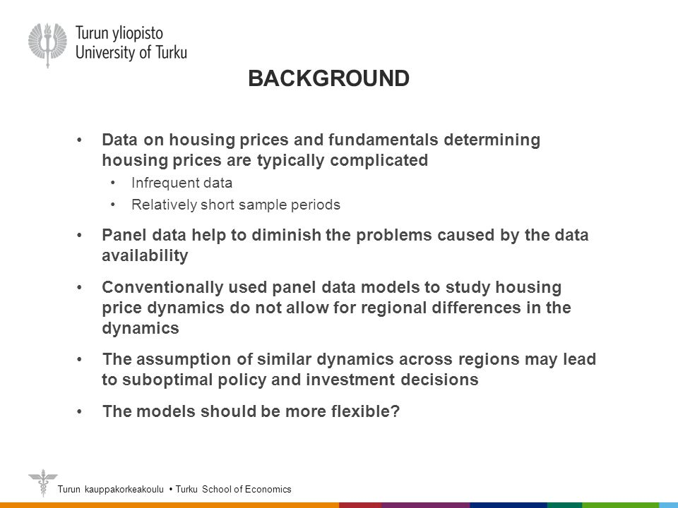 Turun kauppakorkeakoulu  Turku School of Economics BACKGROUND Data on housing prices and fundamentals determining housing prices are typically complicated Infrequent data Relatively short sample periods Panel data help to diminish the problems caused by the data availability Conventionally used panel data models to study housing price dynamics do not allow for regional differences in the dynamics The assumption of similar dynamics across regions may lead to suboptimal policy and investment decisions The models should be more flexible