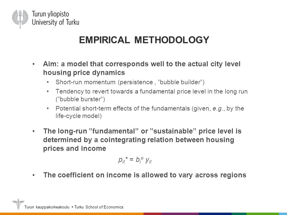 Turun kauppakorkeakoulu  Turku School of Economics EMPIRICAL METHODOLOGY Aim: a model that corresponds well to the actual city level housing price dynamics Short-run momentum (persistence, bubble builder ) Tendency to revert towards a fundamental price level in the long run ( bubble burster ) Potential short-term effects of the fundamentals (given, e.g., by the life-cycle model) The long-run fundamental or sustainable price level is determined by a cointegrating relation between housing prices and income p it * = b i e y it The coefficient on income is allowed to vary across regions