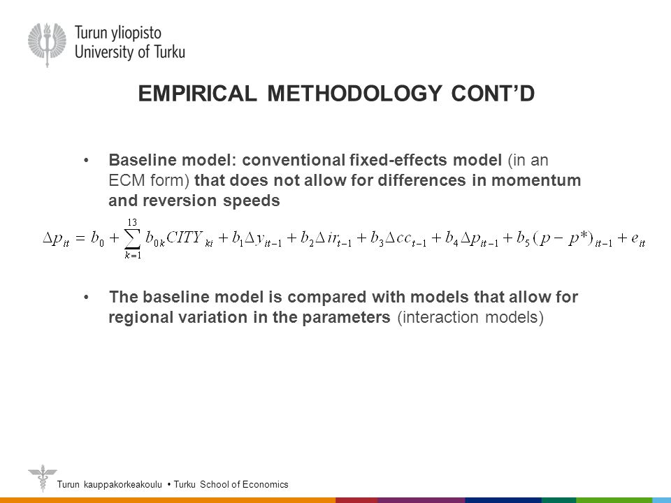 Turun kauppakorkeakoulu  Turku School of Economics EMPIRICAL METHODOLOGY CONT'D Baseline model: conventional fixed-effects model (in an ECM form) that does not allow for differences in momentum and reversion speeds The baseline model is compared with models that allow for regional variation in the parameters (interaction models)
