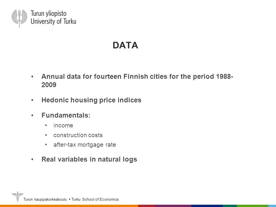 Turun kauppakorkeakoulu  Turku School of Economics DATA Annual data for fourteen Finnish cities for the period 1988- 2009 Hedonic housing price indices Fundamentals: income construction costs after-tax mortgage rate Real variables in natural logs