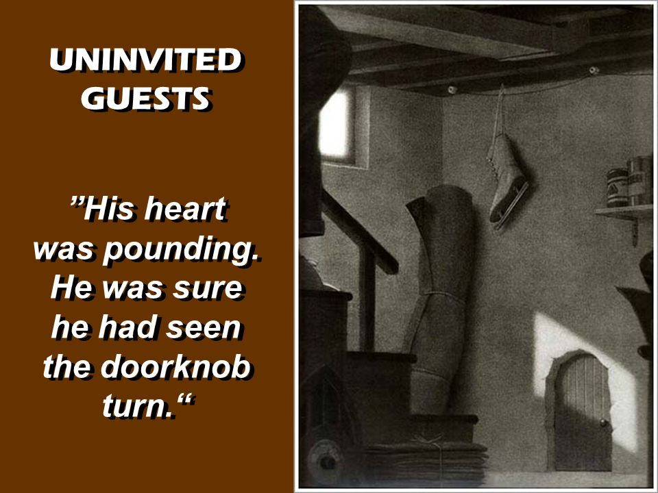 "UNINVITED GUESTS ""His heart was pounding. He was sure he had seen the doorknob turn."" UNINVITED GUESTS ""His heart was pounding. He was sure he had see"