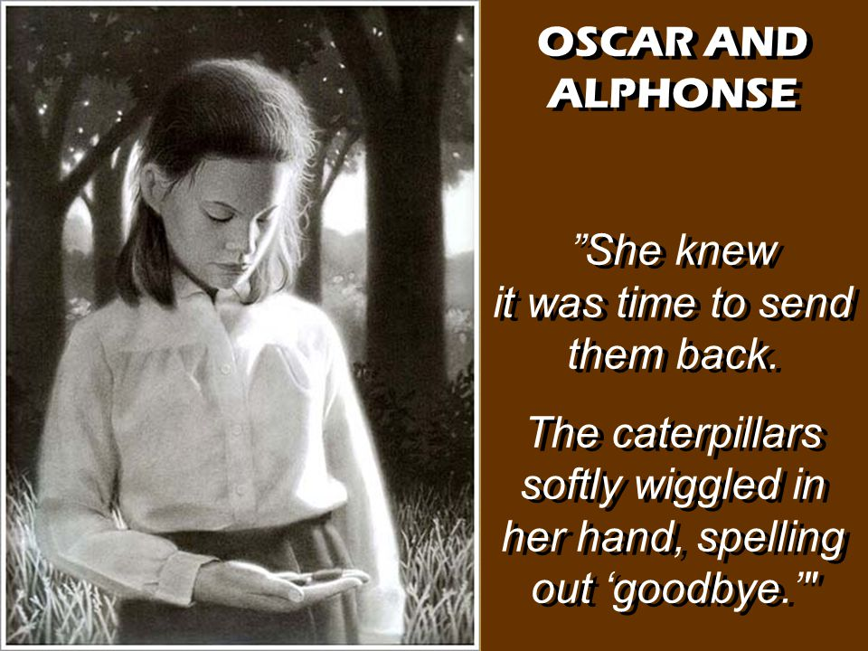 "OSCAR AND ALPHONSE ""She knew it was time to send them back. The caterpillars softly wiggled in her hand, spelling out 'goodbye.'"