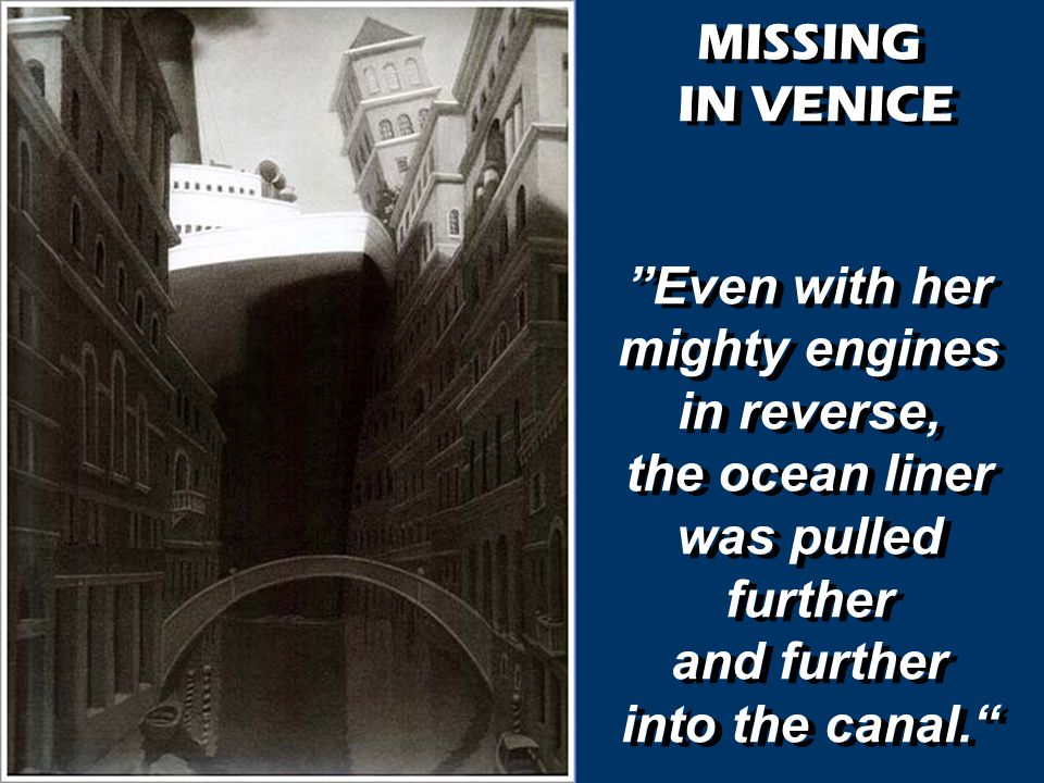 MISSING IN VENICE Even with her mighty engines in reverse, the ocean liner was pulled further and further into the canal. MISSING IN VENICE Even with her mighty engines in reverse, the ocean liner was pulled further and further into the canal.
