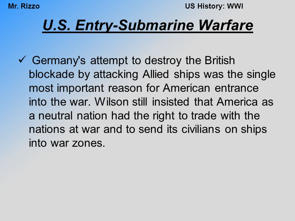 Mr. RizzoUS History: WWI U.S. Entry-Submarine Warfare Germany's attempt to destroy the British blockade by attacking Allied ships was the single most