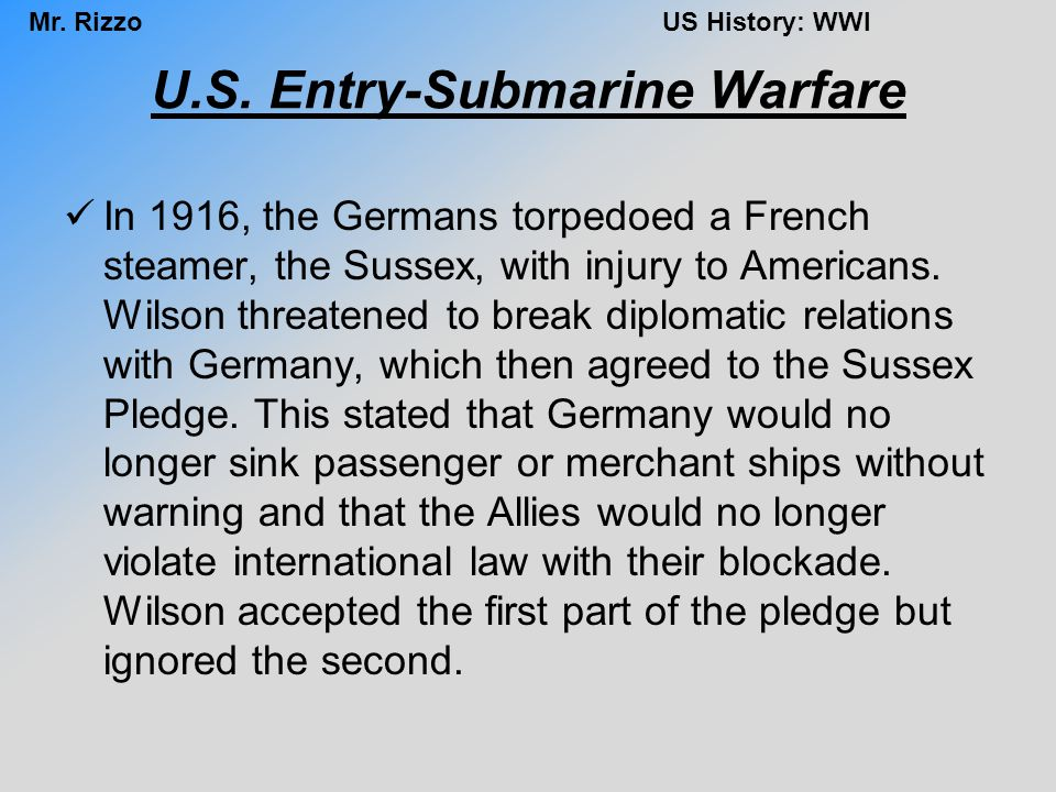 Mr. RizzoUS History: WWI U.S. Entry-Submarine Warfare In 1916, the Germans torpedoed a French steamer, the Sussex, with injury to Americans. Wilson th