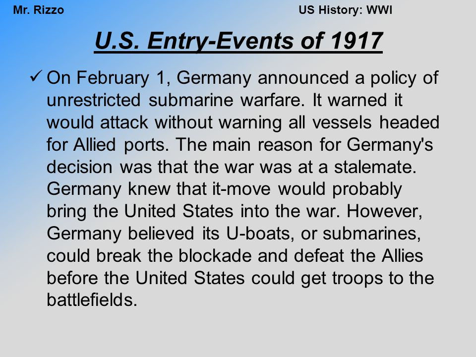 Mr. RizzoUS History: WWI U.S. Entry-Events of 1917 On February 1, Germany announced a policy of unrestricted submarine warfare. It warned it would att