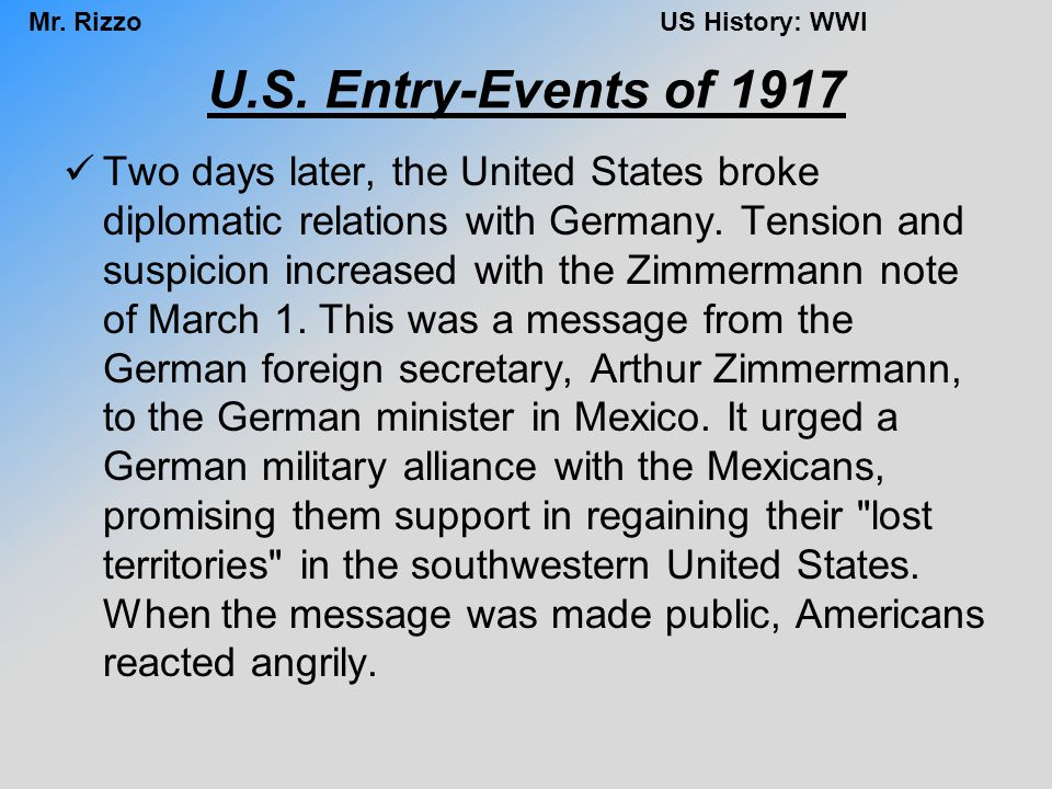 Mr. RizzoUS History: WWI U.S. Entry-Events of 1917 Two days later, the United States broke diplomatic relations with Germany. Tension and suspicion in