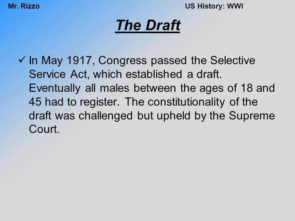 Mr. RizzoUS History: WWI The Draft In May 1917, Congress passed the Selective Service Act, which established a draft. Eventually all males between the