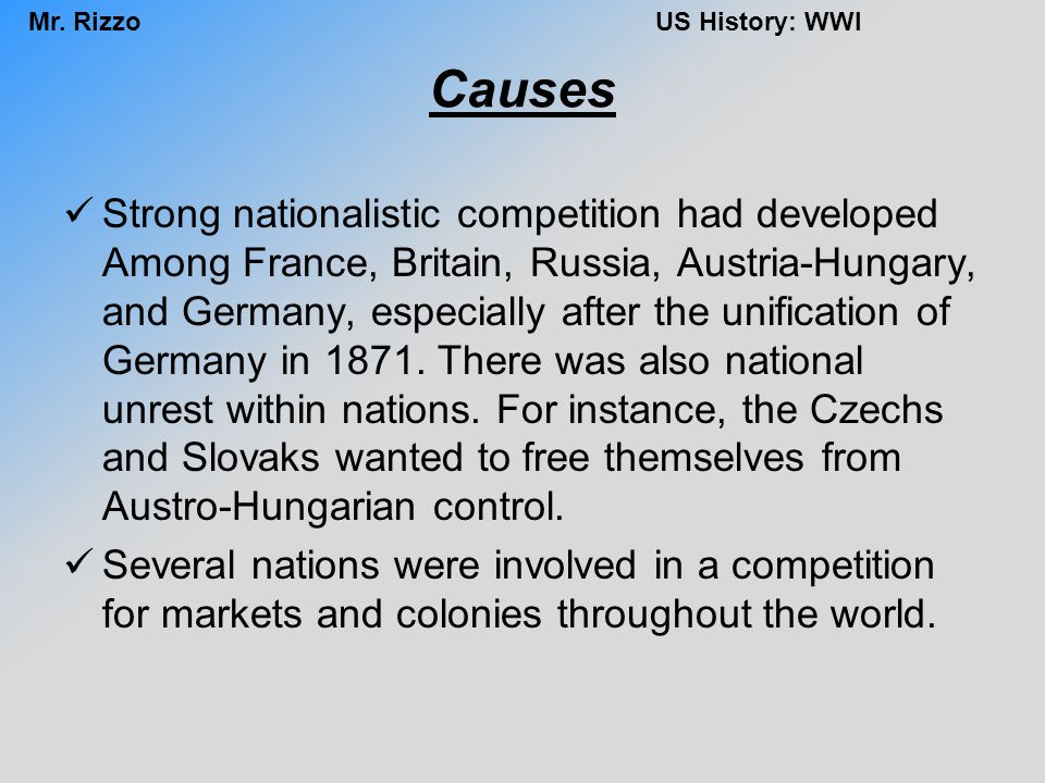 Mr. RizzoUS History: WWI Causes Strong nationalistic competition had developed Among France, Britain, Russia, Austria-Hungary, and Germany, especially