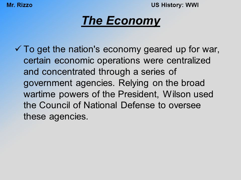 Mr. RizzoUS History: WWI The Economy To get the nation's economy geared up for war, certain economic operations were centralized and concentrated thro