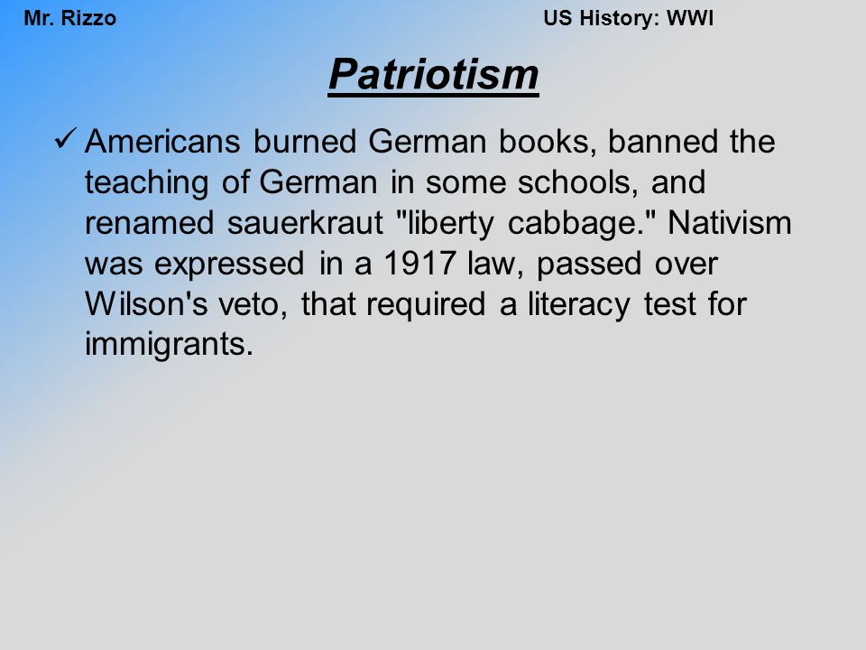 Mr. RizzoUS History: WWI Patriotism Americans burned German books, banned the teaching of German in some schools, and renamed sauerkraut