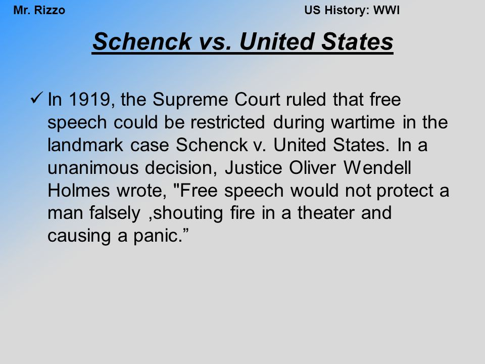 Mr. RizzoUS History: WWI Schenck vs. United States In 1919, the Supreme Court ruled that free speech could be restricted during wartime in the landmar
