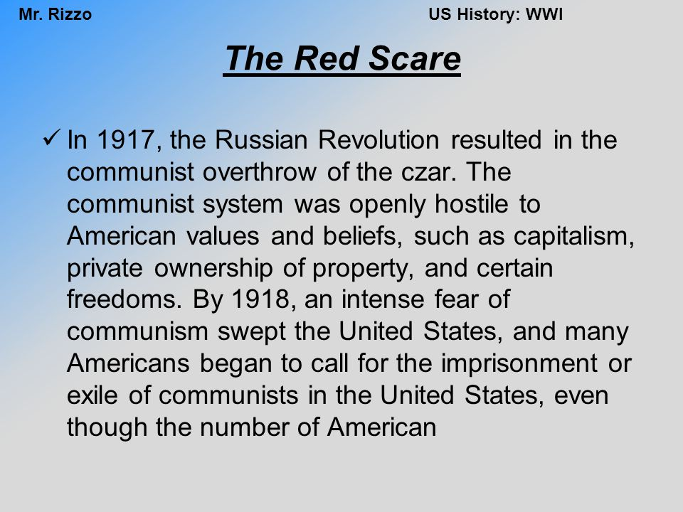 Mr. RizzoUS History: WWI The Red Scare In 1917, the Russian Revolution resulted in the communist overthrow of the czar. The communist system was openl