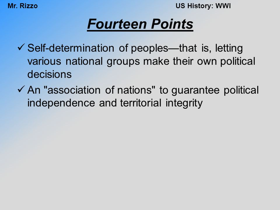 Mr. RizzoUS History: WWI Fourteen Points Self-determination of peoples—that is, letting various national groups make their own political decisions An