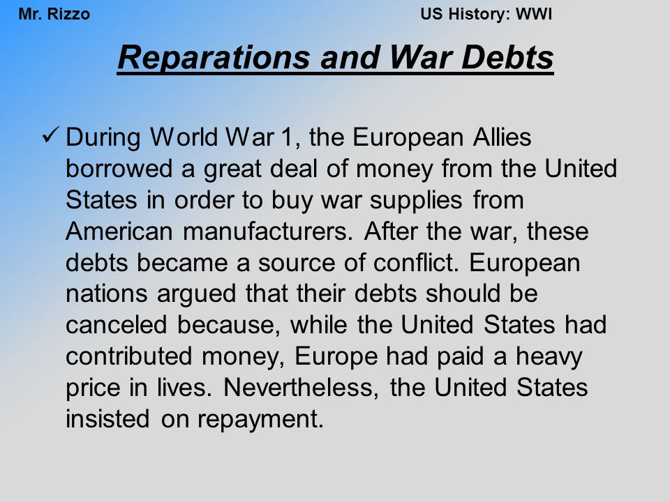 Mr. RizzoUS History: WWI Reparations and War Debts During World War 1, the European Allies borrowed a great deal of money from the United States in or