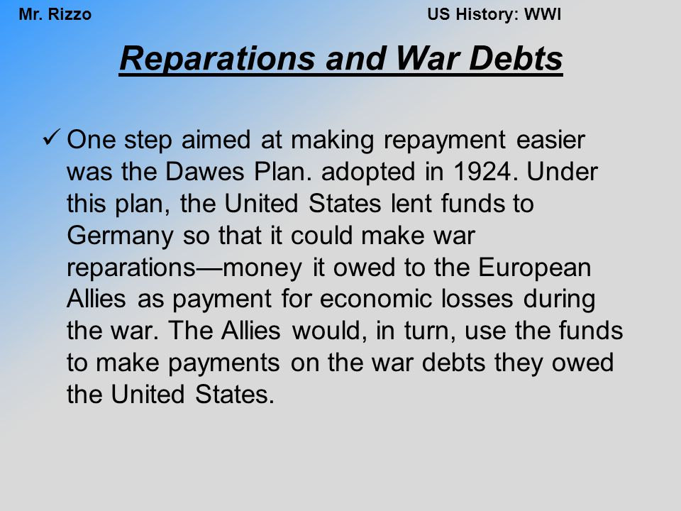 Mr. RizzoUS History: WWI Reparations and War Debts One step aimed at making repayment easier was the Dawes Plan. adopted in 1924. Under this plan, the