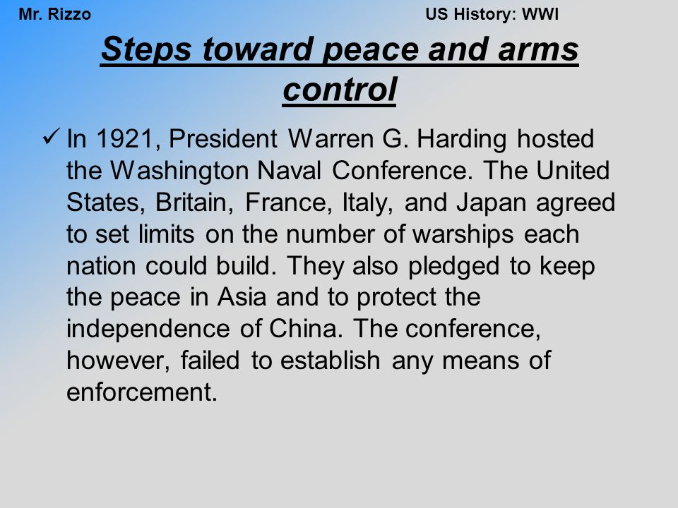 Mr. RizzoUS History: WWI Steps toward peace and arms control In 1921, President Warren G. Harding hosted the Washington Naval Conference. The United S