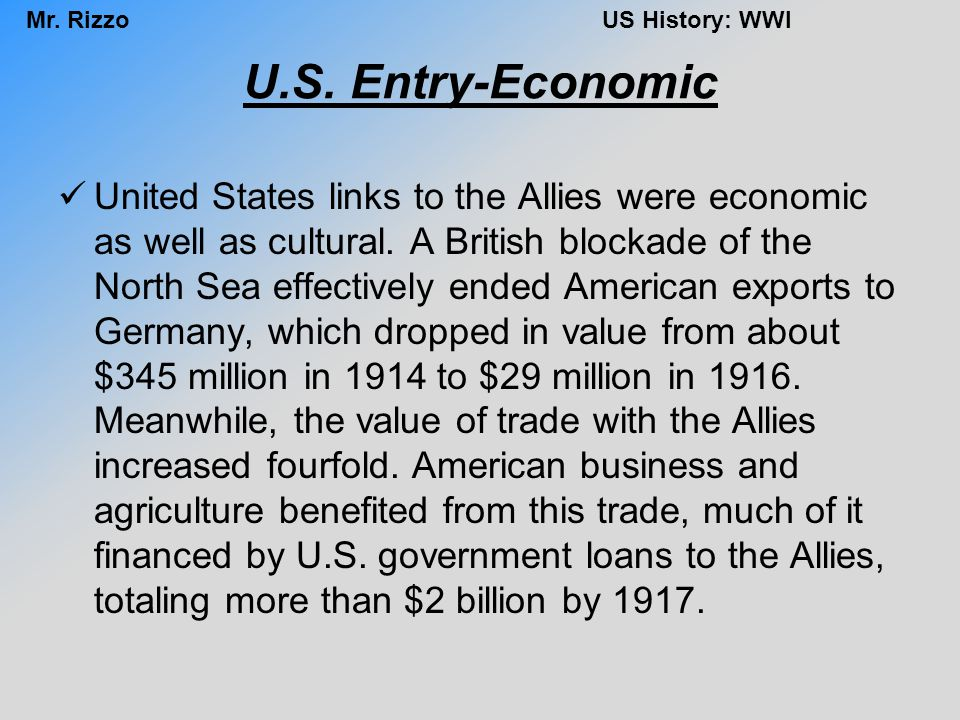 Mr. RizzoUS History: WWI U.S. Entry-Economic United States links to the Allies were economic as well as cultural. A British blockade of the North Sea