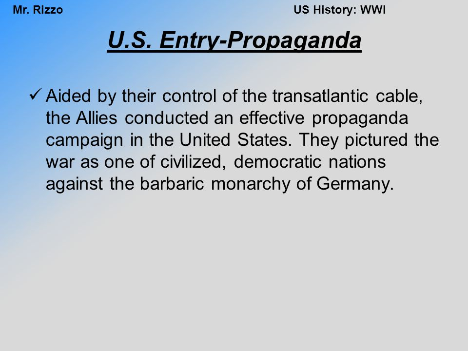 Mr. RizzoUS History: WWI U.S. Entry-Propaganda Aided by their control of the transatlantic cable, the Allies conducted an effective propaganda campaig