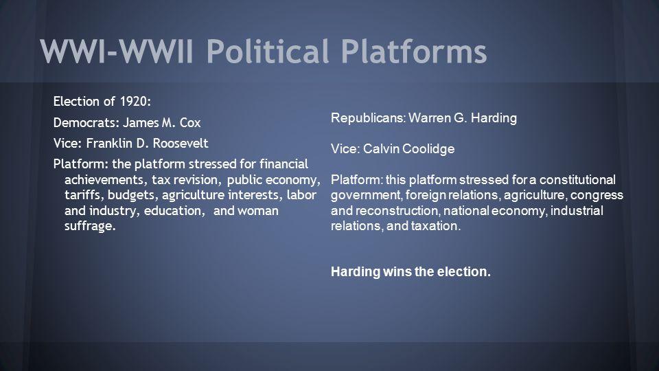 WWI-WWII Political Platforms Election of 1920: Democrats: James M. Cox Vice: Franklin D. Roosevelt Platform: the platform stressed for financial achie