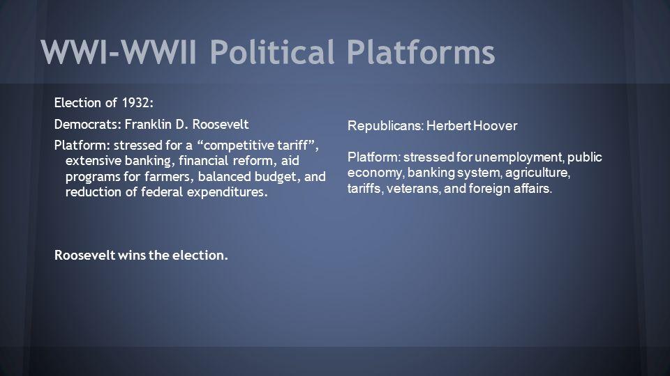 "WWI-WWII Political Platforms Election of 1932: Democrats: Franklin D. Roosevelt Platform: stressed for a ""competitive tariff"", extensive banking, fina"