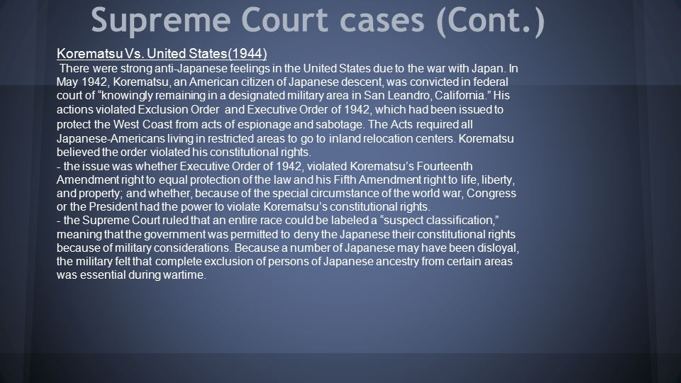 Supreme Court cases (Cont.) Korematsu Vs. United States(1944) There were strong anti-Japanese feelings in the United States due to the war with Japan.