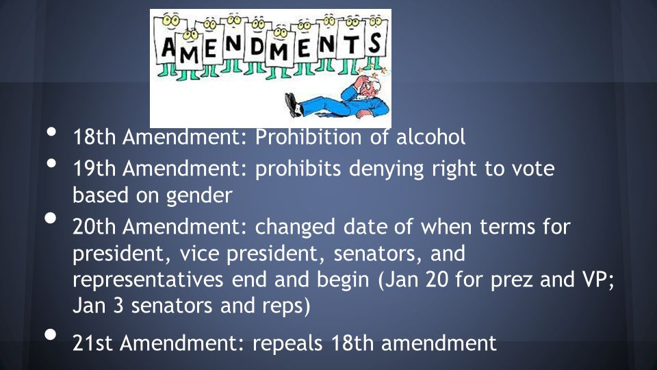 18th Amendment: Prohibition of alcohol 19th Amendment: prohibits denying right to vote based on gender 20th Amendment: changed date of when terms for