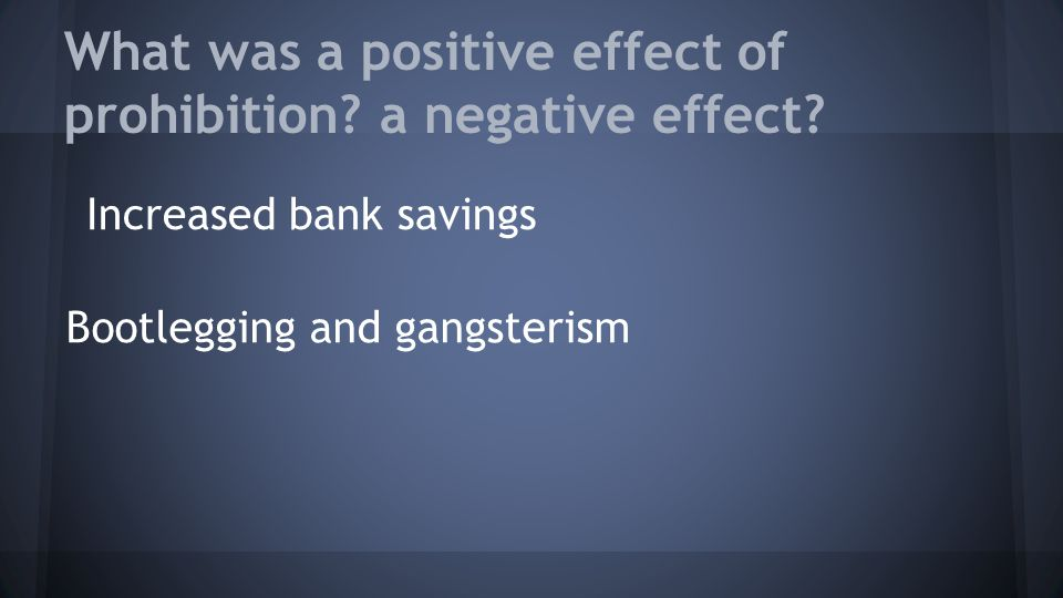 What was a positive effect of prohibition? a negative effect? Increased bank savings Bootlegging and gangsterism