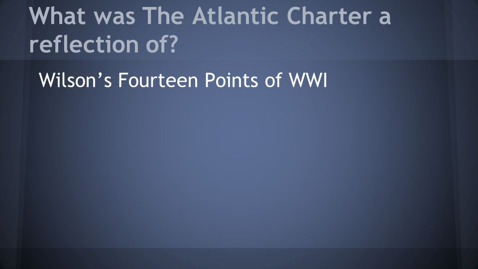 What was The Atlantic Charter a reflection of? Wilson's Fourteen Points of WWI