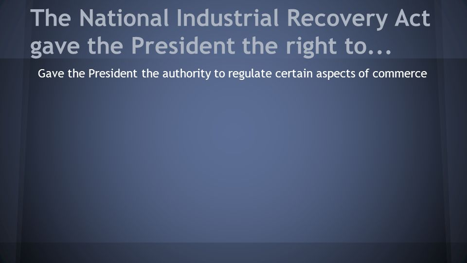 The National Industrial Recovery Act gave the President the right to... Gave the President the authority to regulate certain aspects of commerce