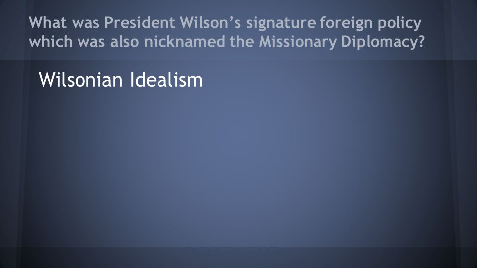 What was President Wilson's signature foreign policy which was also nicknamed the Missionary Diplomacy? Wilsonian Idealism