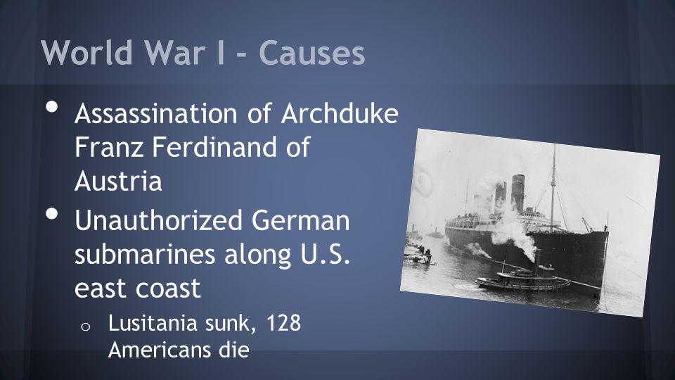World War I - Causes Assassination of Archduke Franz Ferdinand of Austria Unauthorized German submarines along U.S. east coast o Lusitania sunk, 128 A