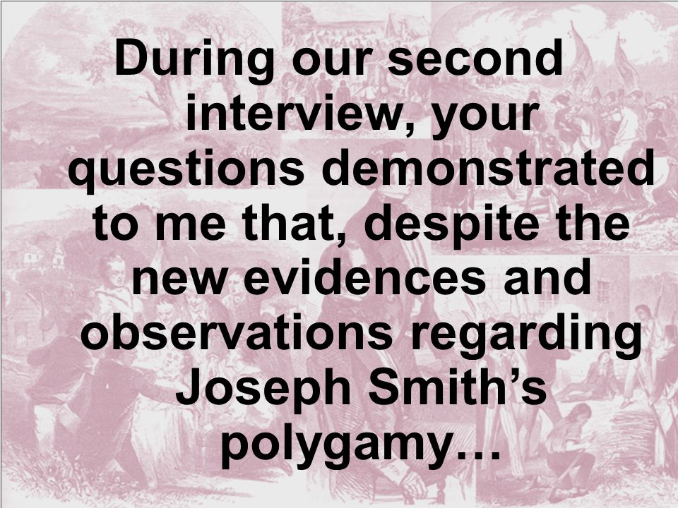 During our second interview, your questions demonstrated to me that, despite the new evidences and observations regarding Joseph Smith's polygamy…