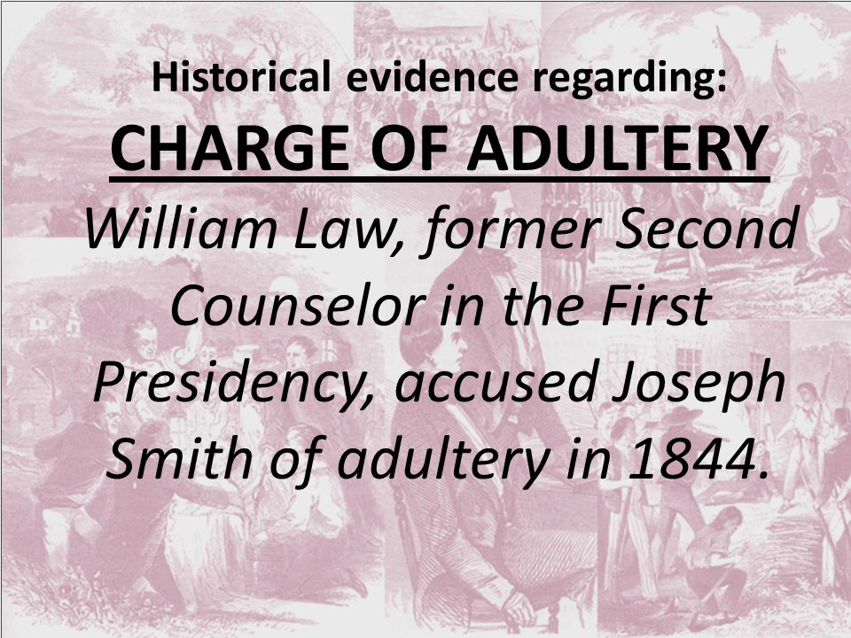 Historical evidence regarding: CHARGE OF ADULTERY William Law, former Second Counselor in the First Presidency, accused Joseph Smith of adultery in 1844.