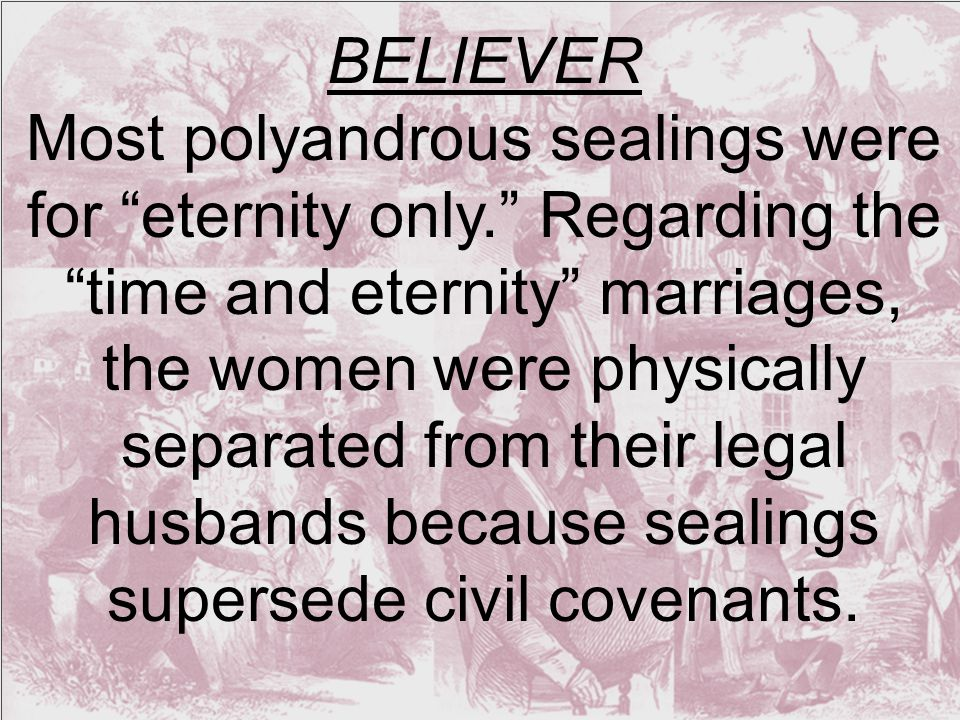 BELIEVER Most polyandrous sealings were for eternity only. Regarding the time and eternity marriages, the women were physically separated from their legal husbands because sealings supersede civil covenants.
