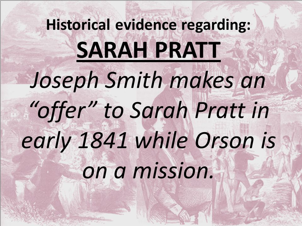 Historical evidence regarding: SARAH PRATT Joseph Smith makes an offer to Sarah Pratt in early 1841 while Orson is on a mission.