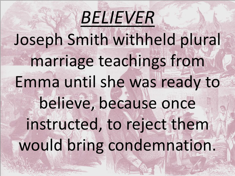 BELIEVER Joseph Smith withheld plural marriage teachings from Emma until she was ready to believe, because once instructed, to reject them would bring condemnation.