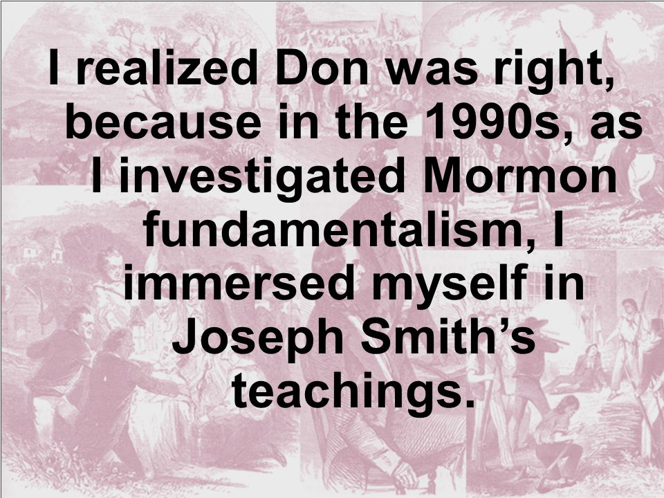 I realized Don was right, because in the 1990s, as I investigated Mormon fundamentalism, I immersed myself in Joseph Smith's teachings.