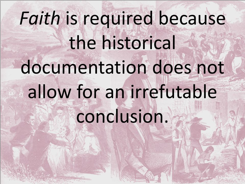 Faith is required because the historical documentation does not allow for an irrefutable conclusion.