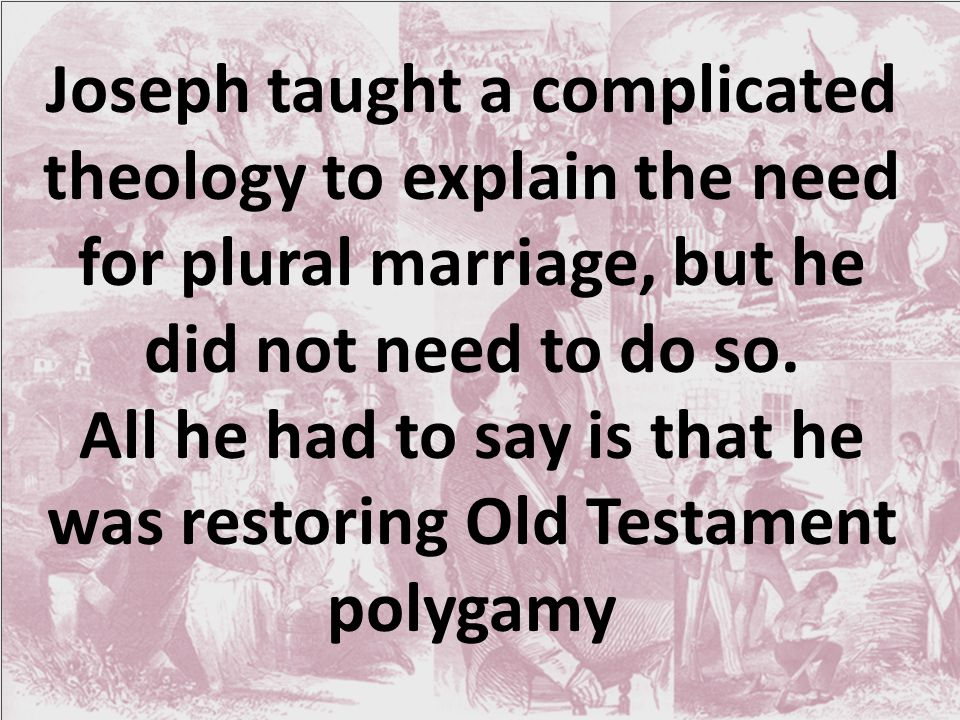Joseph taught a complicated theology to explain the need for plural marriage, but he did not need to do so.