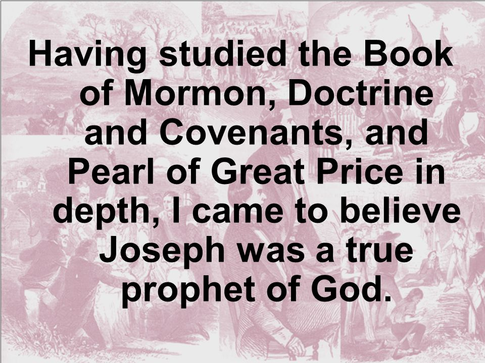 Having studied the Book of Mormon, Doctrine and Covenants, and Pearl of Great Price in depth, I came to believe Joseph was a true prophet of God.